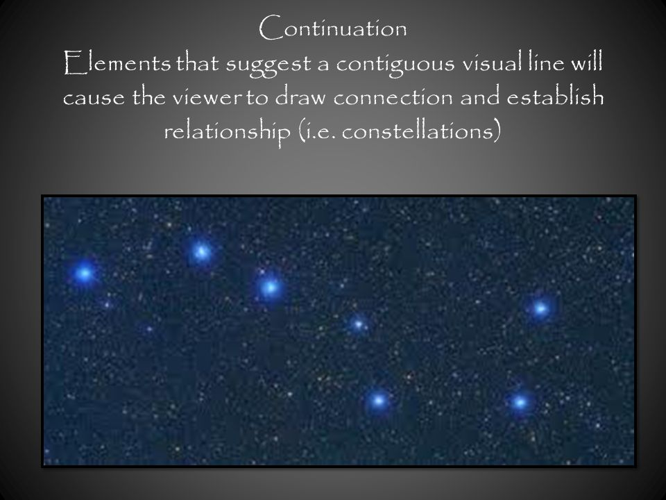 Continuation Elements that suggest a contiguous visual line will cause the viewer to draw connection and establish relationship (i.e. constellations)