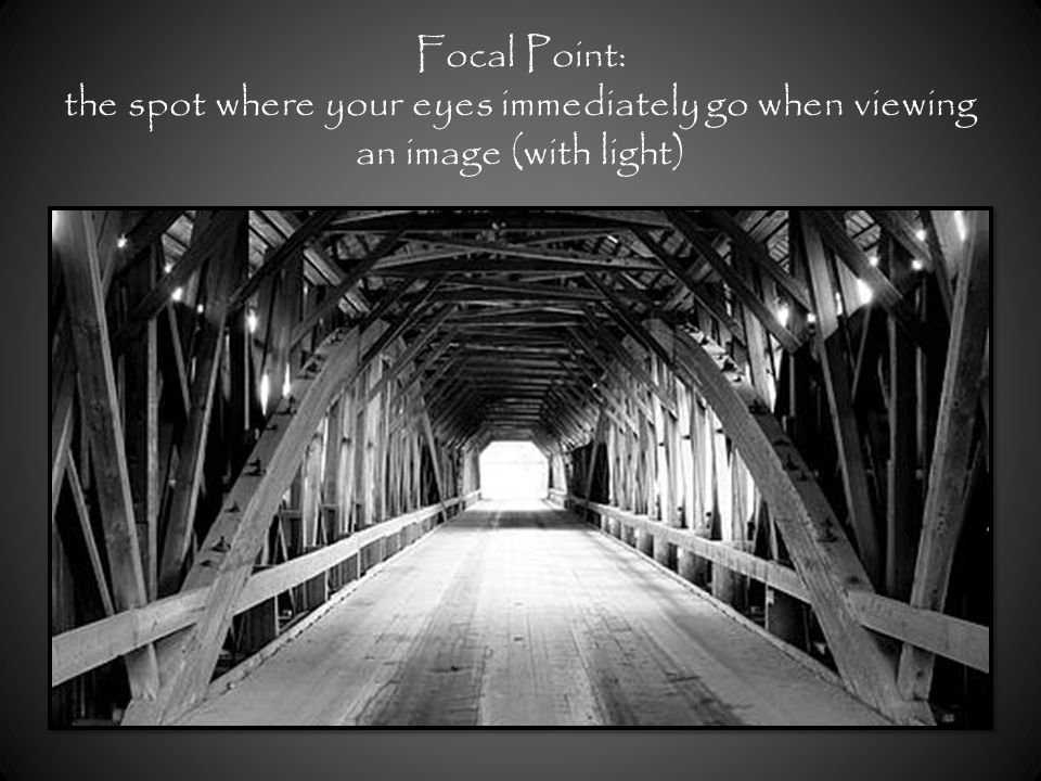 Focal Point: the spot where your eyes immediately go when viewing an image (with light)