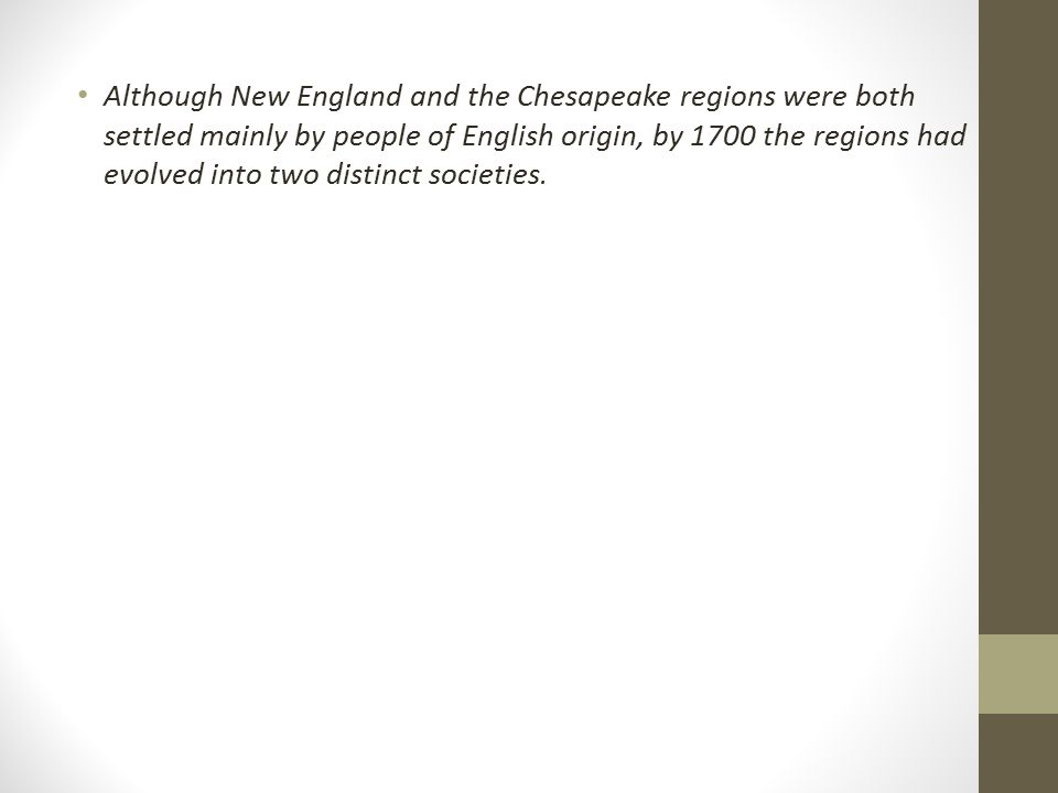 The Question Although the New England and Chesapeake region were both settled largely by people of English origin, by 1700 the regions had evolved into two distinct societies.