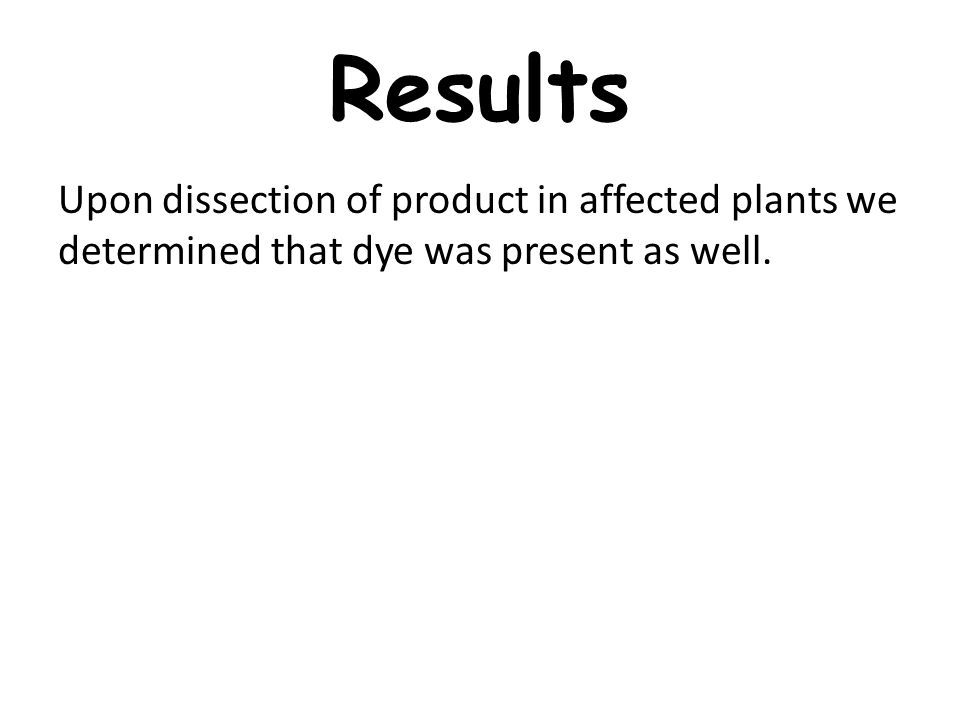 Results Upon dissection of product in affected plants we determined that dye was present as well.