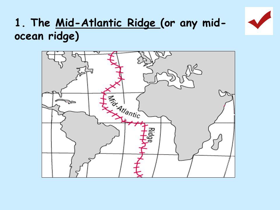 1. The Mid-Atlantic Ridge (or any mid- ocean ridge)