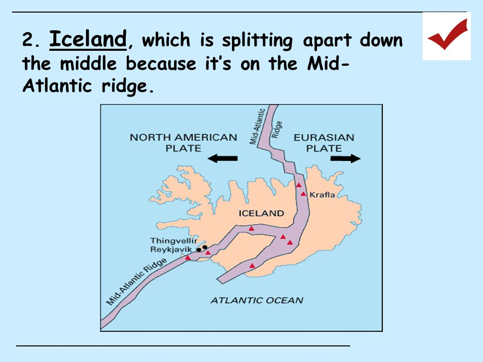 2. Iceland, which is splitting apart down the middle because it's on the Mid- Atlantic ridge.
