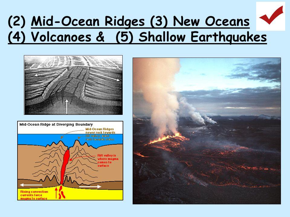 (2) Mid-Ocean Ridges (3) New Oceans (4) Volcanoes & (5) Shallow Earthquakes