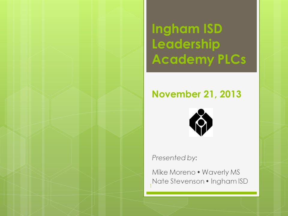 November 21, 2013 Presented by: Mike Moreno  Waverly MS Nate Stevenson  Ingham ISD Ingham ISD Leadership Academy PLCs 1