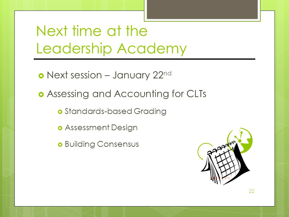 Next time at the Leadership Academy  Next session – January 22 nd  Assessing and Accounting for CLTs  Standards-based Grading  Assessment Design  Building Consensus 22