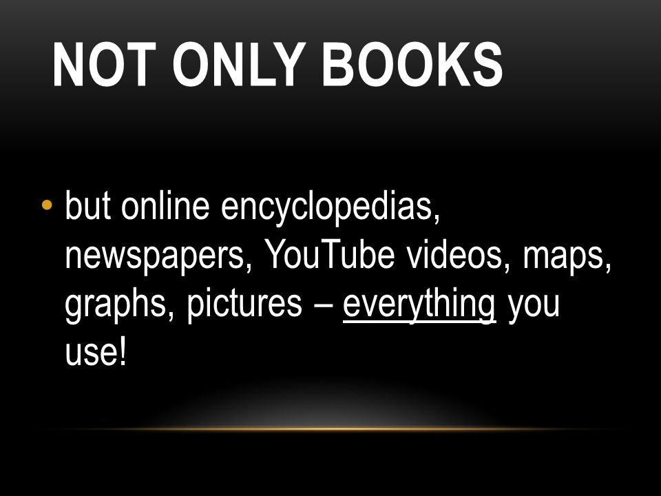NOT ONLY BOOKS but online encyclopedias, newspapers, YouTube videos, maps, graphs, pictures – everything you use!