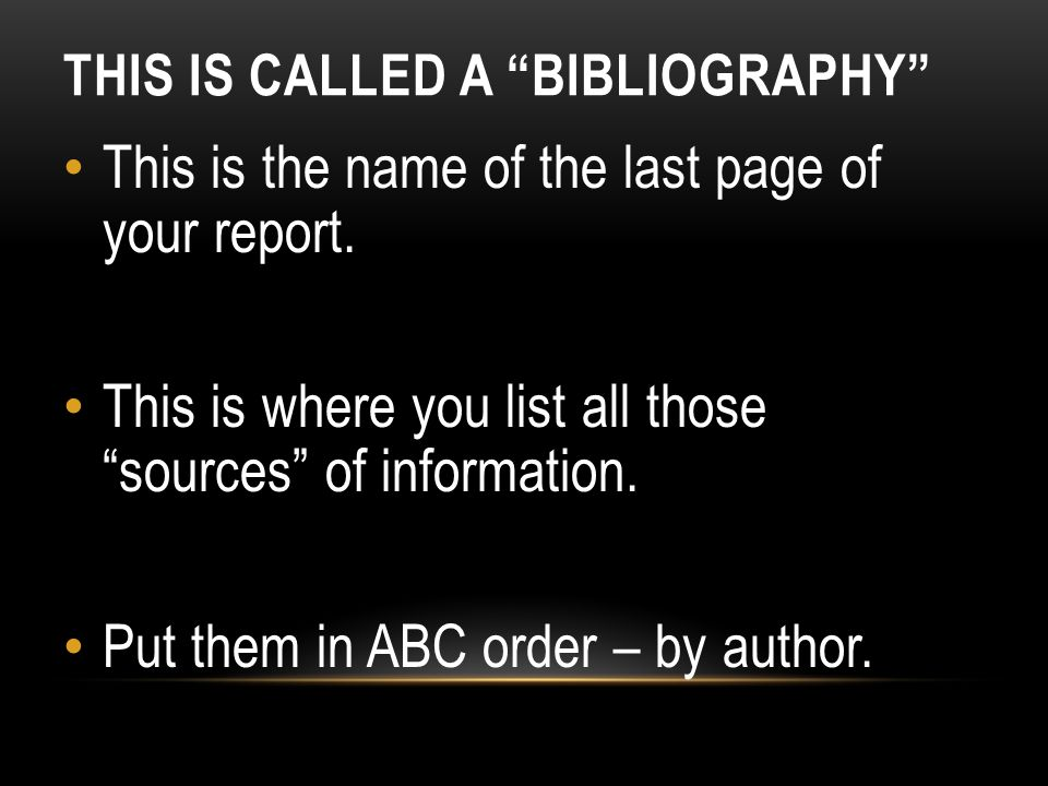 THIS IS CALLED A BIBLIOGRAPHY This is the name of the last page of your report.