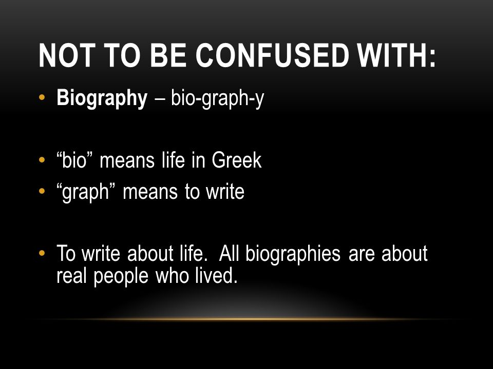 NOT TO BE CONFUSED WITH: Biography – bio-graph-y bio means life in Greek graph means to write To write about life.