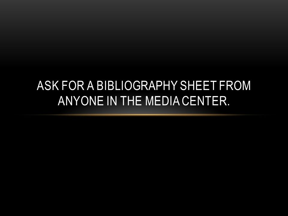 ASK FOR A BIBLIOGRAPHY SHEET FROM ANYONE IN THE MEDIA CENTER.