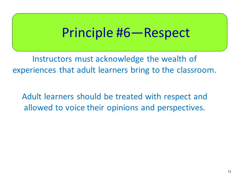 Principle #6—Respect Instructors must acknowledge the wealth of experiences that adult learners bring to the classroom.