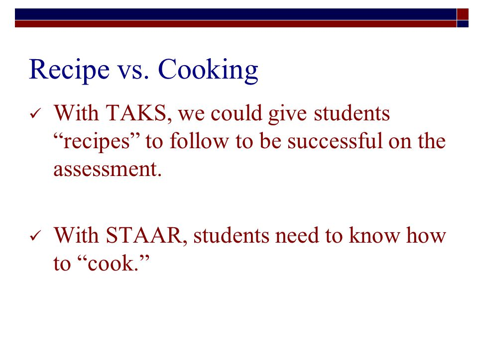 With TAKS, we could give students recipes to follow to be successful on the assessment.