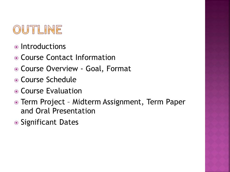  Introductions  Course Contact Information  Course Overview - Goal, Format  Course Schedule  Course Evaluation  Term Project – Midterm Assignment, Term Paper and Oral Presentation  Significant Dates
