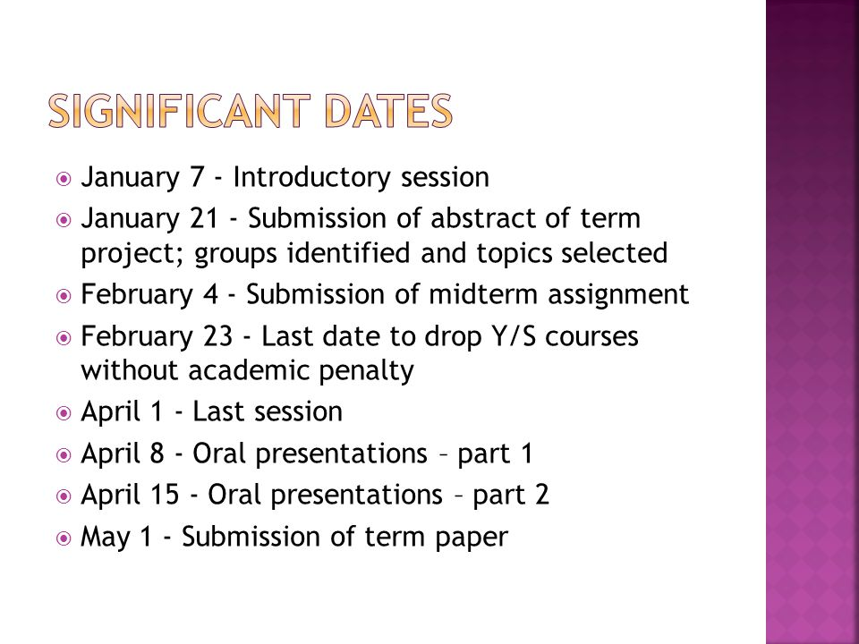  January 7 - Introductory session  January 21 - Submission of abstract of term project; groups identified and topics selected  February 4 - Submission of midterm assignment  February 23 - Last date to drop Y/S courses without academic penalty  April 1 - Last session  April 8 - Oral presentations – part 1  April 15 - Oral presentations – part 2  May 1 - Submission of term paper