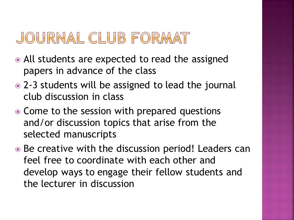  All students are expected to read the assigned papers in advance of the class  2-3 students will be assigned to lead the journal club discussion in