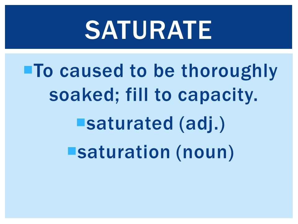  To caused to be thoroughly soaked; fill to capacity.  saturated (adj.)  saturation (noun) SATURATE