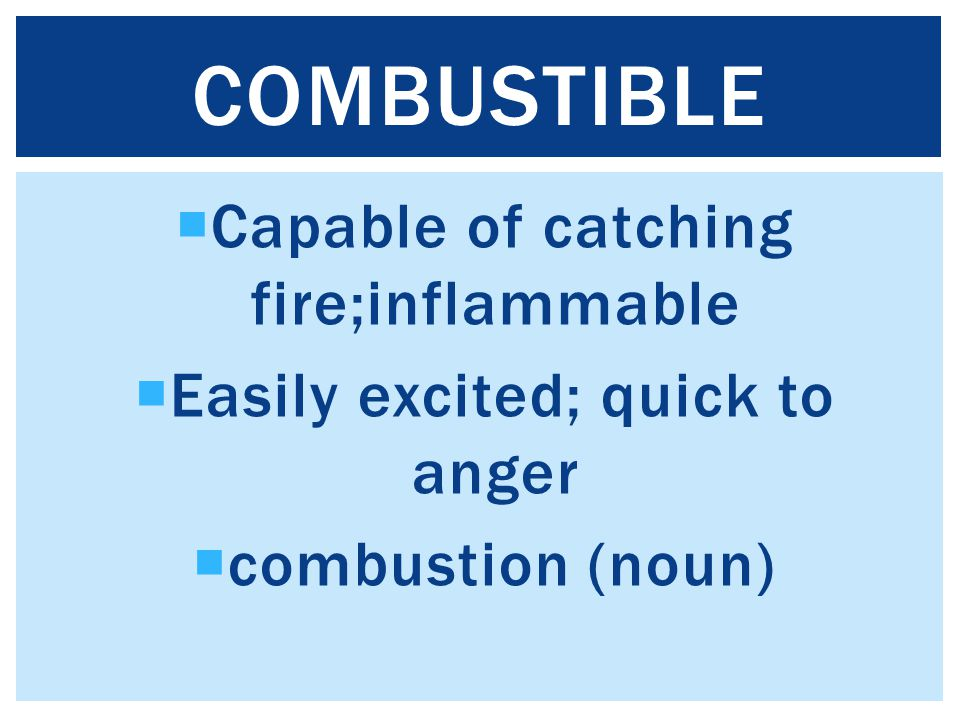 Capable of catching fire;inflammable  Easily excited; quick to anger  combustion (noun) COMBUSTIBLE