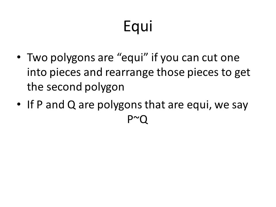 Equi Two polygons are equi if you can cut one into pieces and rearrange those pieces to get the second polygon If P and Q are polygons that are equi, we say P~Q