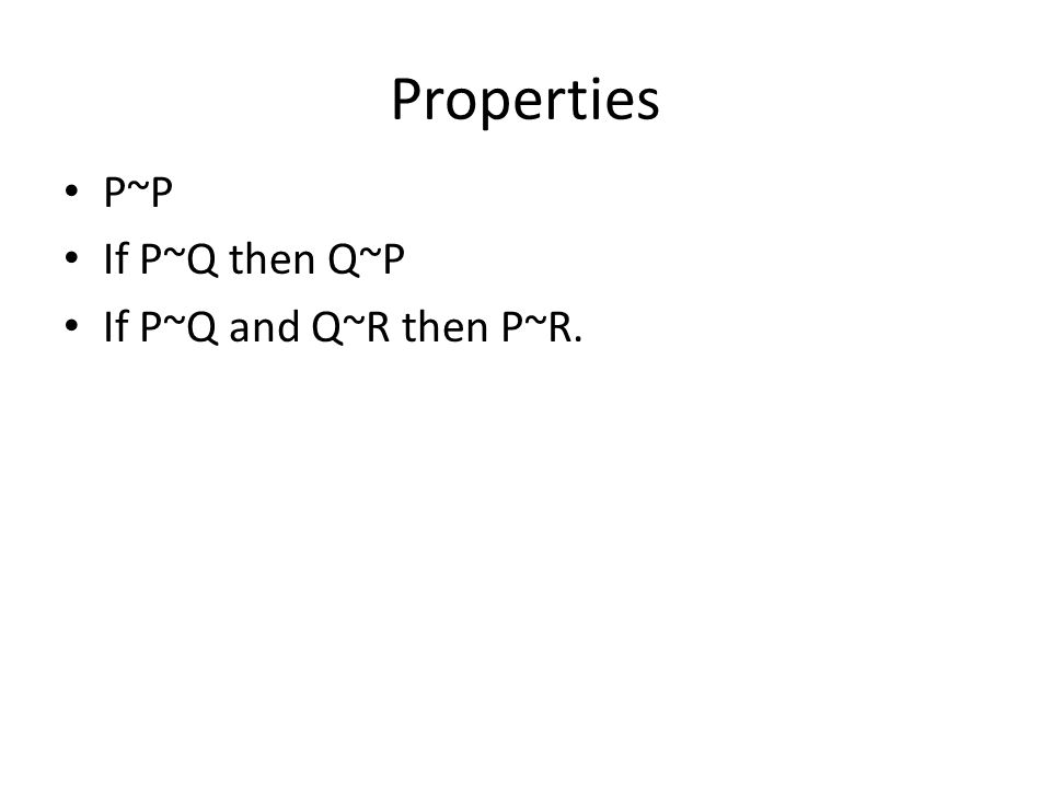 Properties P~P If P~Q then Q~P If P~Q and Q~R then P~R.