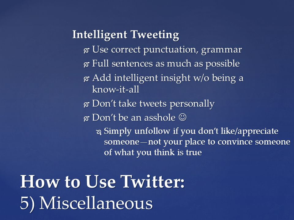 How to Use Twitter: 5) Miscellaneous Intelligent Tweeting  Use correct punctuation, grammar  Full sentences as much as possible  Add intelligent insight w/o being a know-it-all  Don't take tweets personally  Don't be an asshole  Don't be an asshole  Simply unfollow if you don't like/appreciate someone—not your place to convince someone of what you think is true