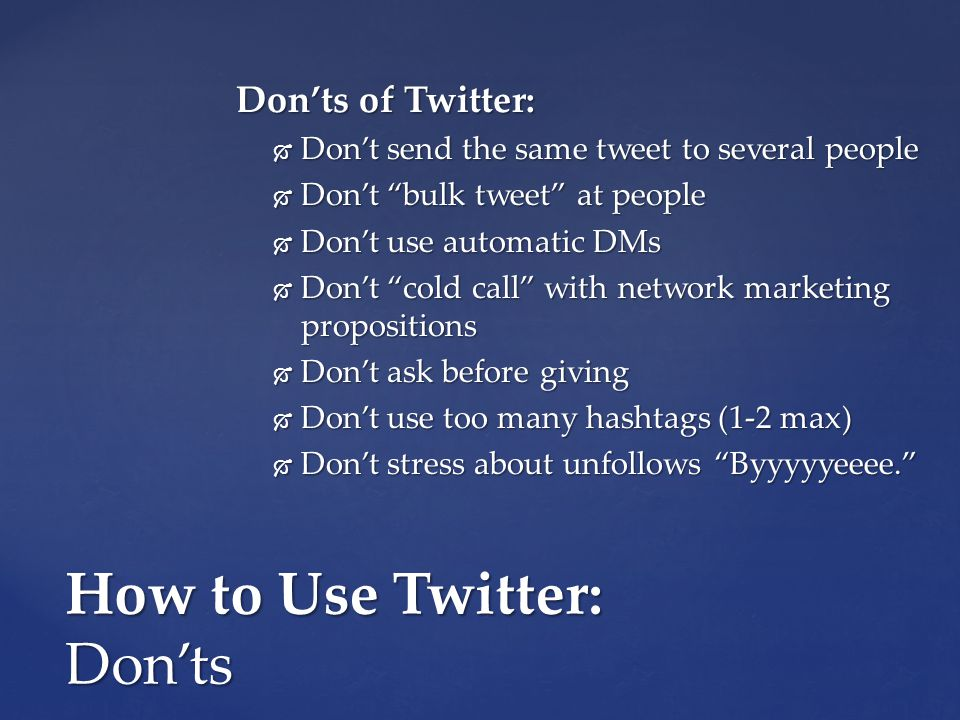 How to Use Twitter: Don'ts Don'ts of Twitter:  Don't send the same tweet to several people  Don't bulk tweet at people  Don't use automatic DMs  Don't cold call with network marketing propositions  Don't ask before giving  Don't use too many hashtags (1-2 max)  Don't stress about unfollows Byyyyyeeee.