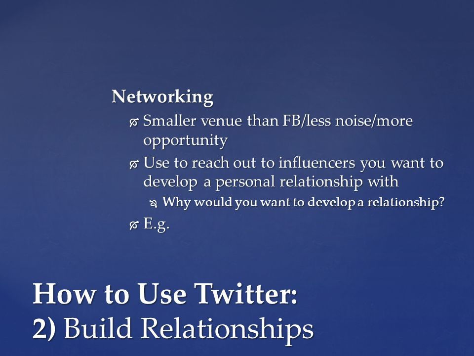 How to Use Twitter: 2) Build Relationships Networking  Smaller venue than FB/less noise/more opportunity  Use to reach out to influencers you want to develop a personal relationship with  Why would you want to develop a relationship.