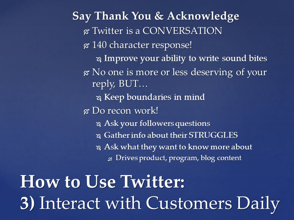 How to Use Twitter: 3) Interact with Customers Daily Say Thank You & Acknowledge  Twitter is a CONVERSATION  140 character response.