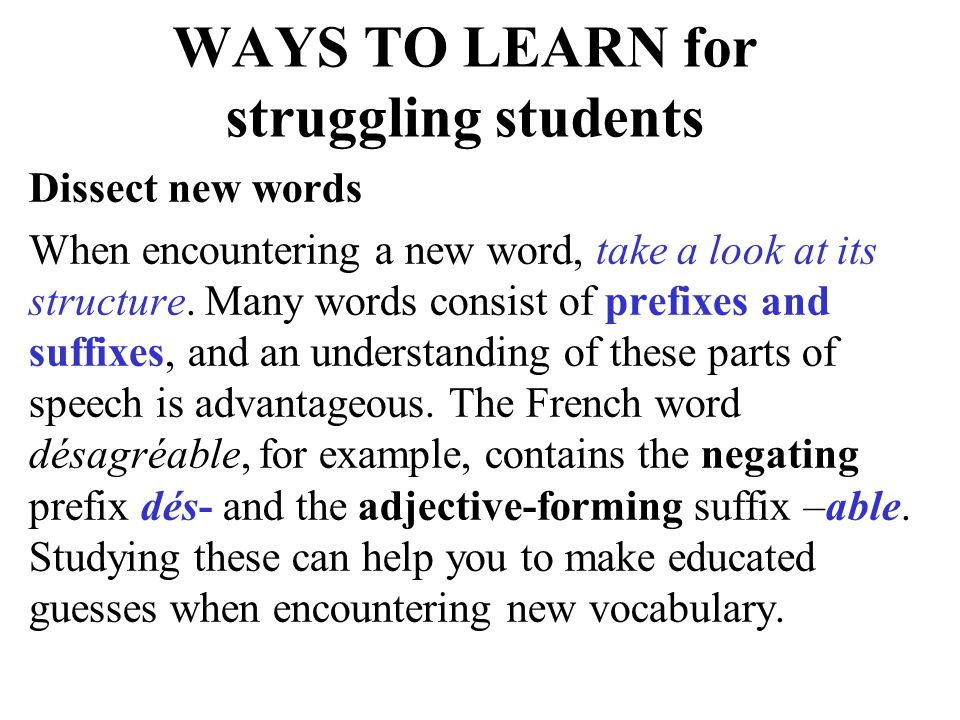 WAYS TO LEARN for struggling students Dissect new words When encountering a new word, take a look at its structure. Many words consist of prefixes and