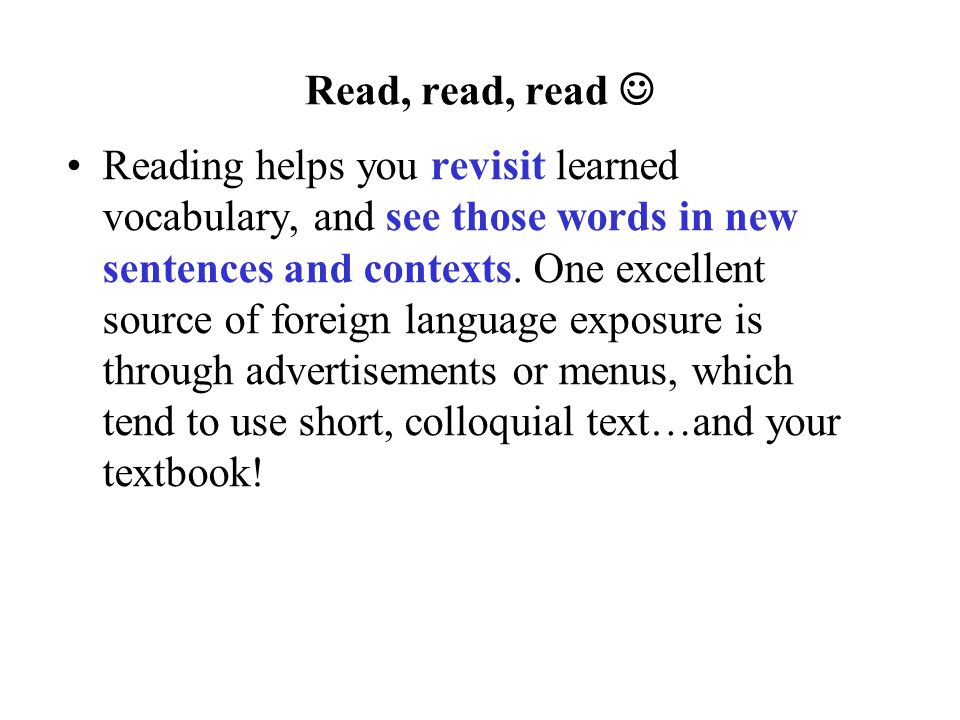 Read, read, read Reading helps you revisit learned vocabulary, and see those words in new sentences and contexts.
