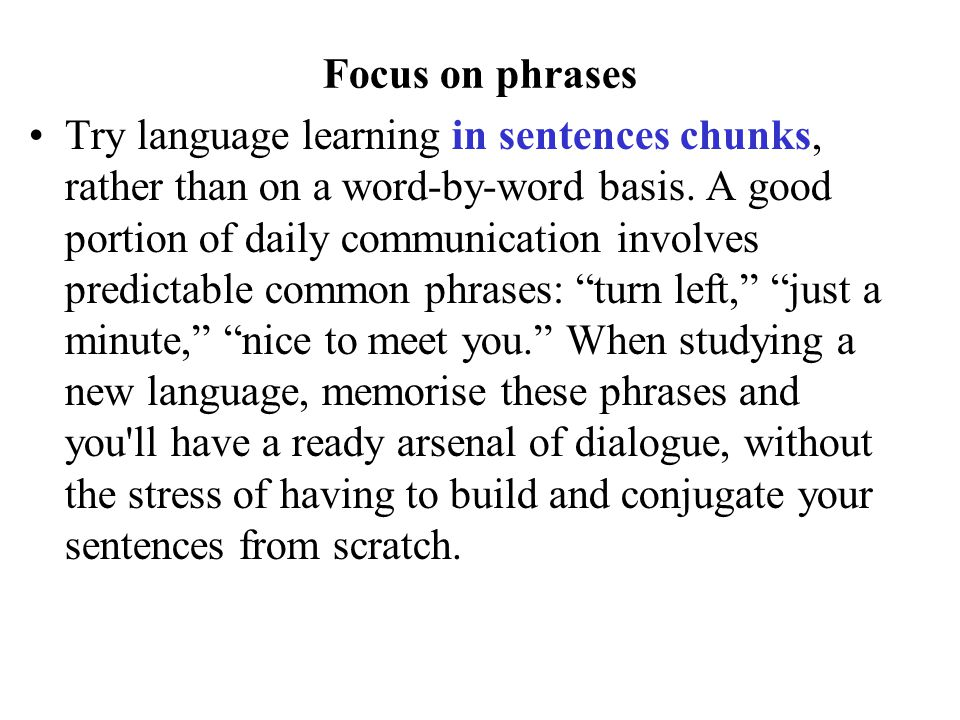 Focus on phrases Try language learning in sentences chunks, rather than on a word-by-word basis. A good portion of daily communication involves predic