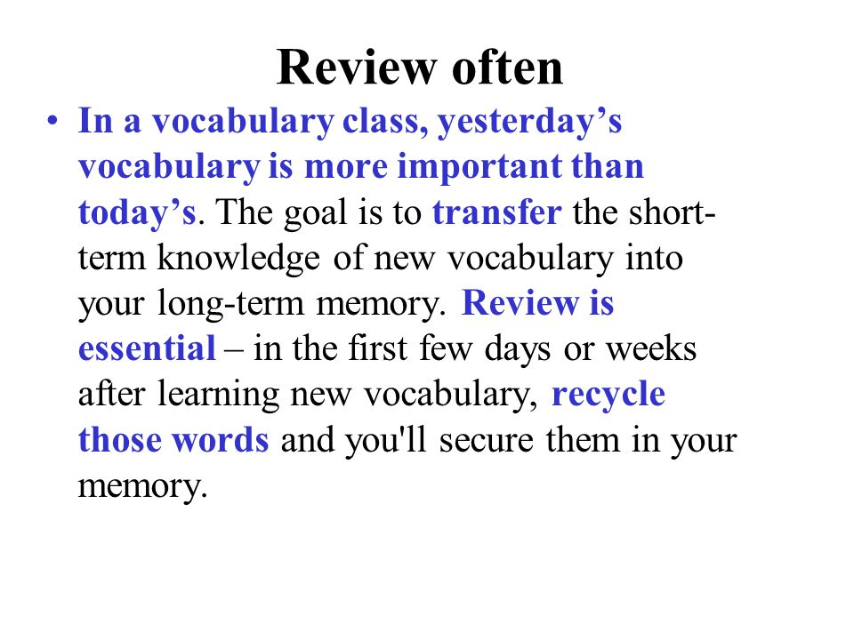 Review often In a vocabulary class, yesterday's vocabulary is more important than today's. The goal is to transfer the short- term knowledge of new vo