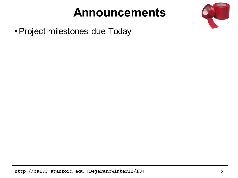 Project milestones due Today http://cs173.stanford.edu [BejeranoWinter12/13] 2 Announcements