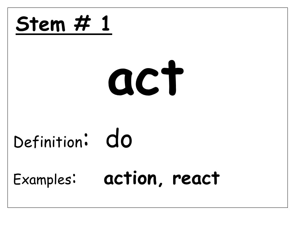 Stem # 1 act Definition : do Examples : action, react