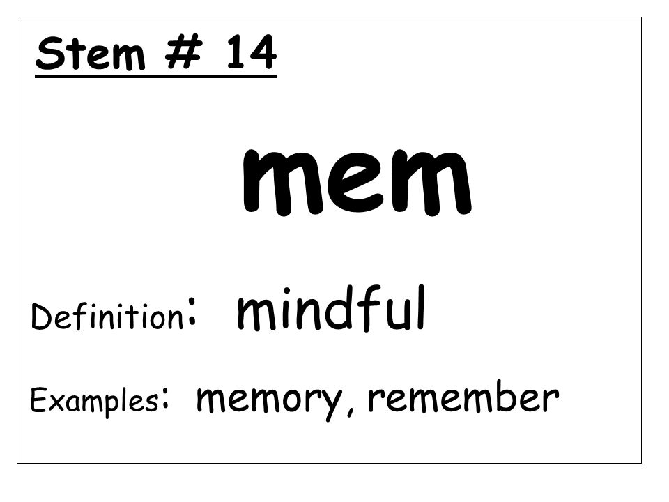 Stem # 14 mem Definition : mindful Examples : memory, remember