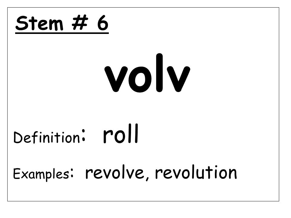 Stem # 6 volv Definition : roll Examples : revolve, revolution