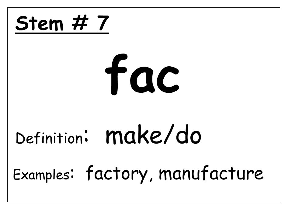 Stem # 7 fac Definition : make/do Examples : factory, manufacture
