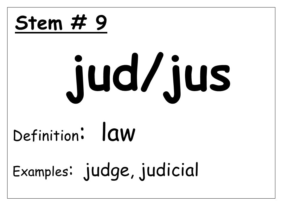 Stem # 9 jud/jus Definition : law Examples : judge, judicial