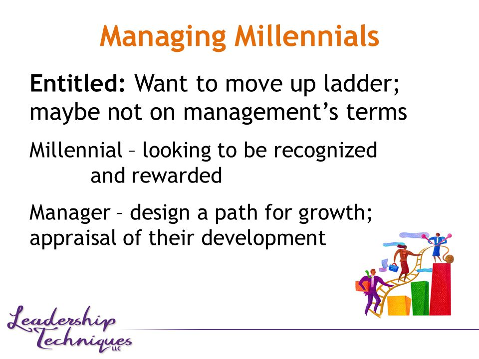 Managing Millennials Entitled: Want to move up ladder; maybe not on management's terms Millennial – looking to be recognized and rewarded Manager – design a path for growth; appraisal of their development