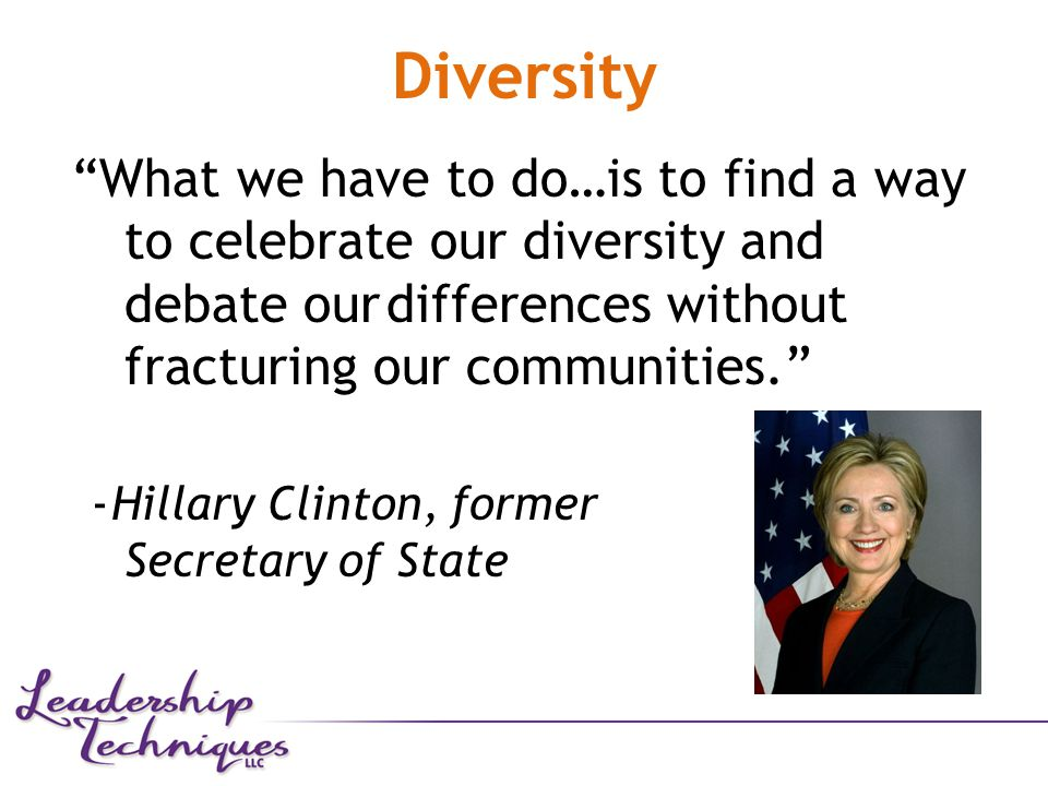 Diversity What we have to do…is to find a way to celebrate our diversity and debate ourdifferences without fracturing our communities. -Hillary Clinton, former Secretary of State