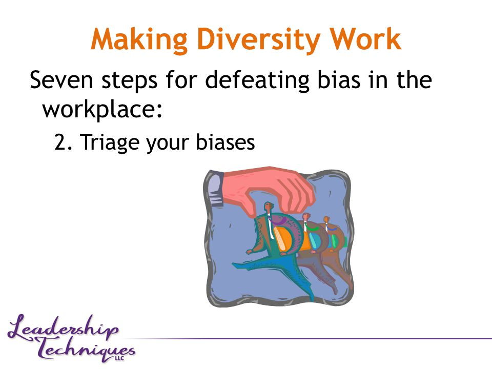 Making Diversity Work Seven steps for defeating bias in the workplace: 2. Triage your biases
