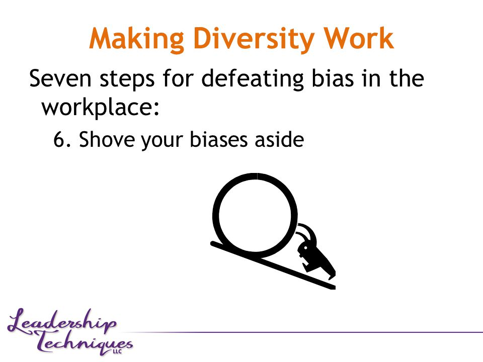Making Diversity Work Seven steps for defeating bias in the workplace: 6. Shove your biases aside