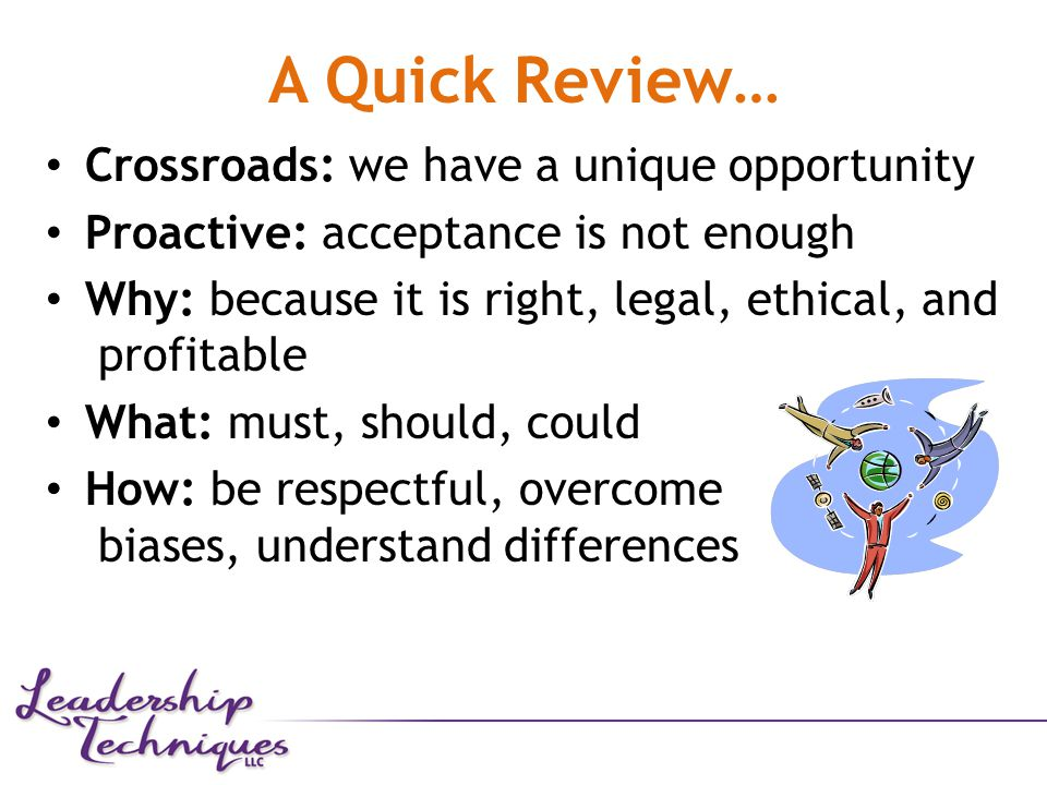 A Quick Review… Crossroads: we have a unique opportunity Proactive: acceptance is not enough Why: because it is right, legal, ethical, and profitable What: must, should, could How: be respectful, overcome biases, understand differences