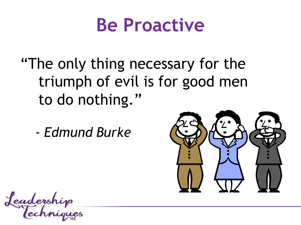 The only thing necessary for the triumph of evil is for good men to do nothing. - Edmund Burke Be Proactive