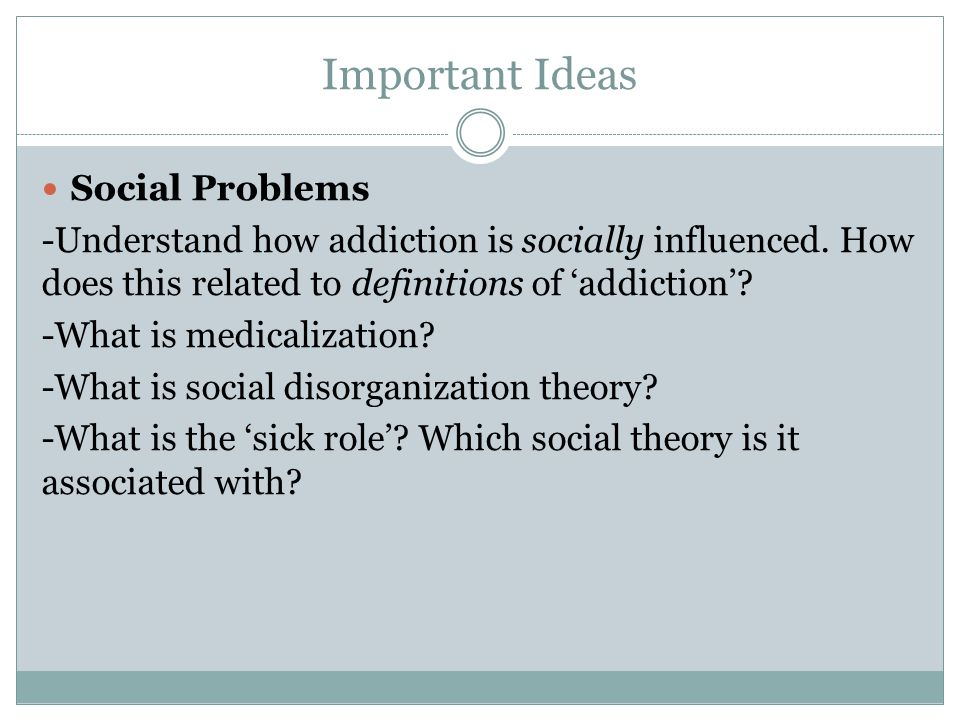 Important Ideas Social Problems -Understand how addiction is socially influenced. How does this related to definitions of 'addiction'? -What is medica