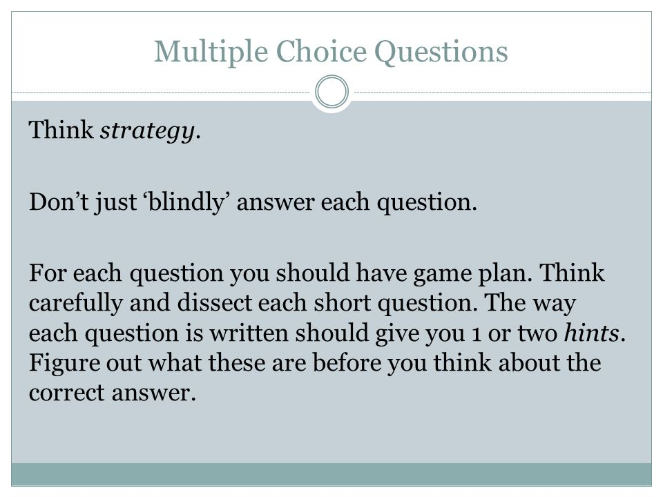 Multiple Choice Questions Think strategy. Don't just 'blindly' answer each question.
