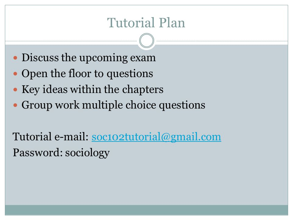 Tutorial Plan Discuss the upcoming exam Open the floor to questions Key ideas within the chapters Group work multiple choice questions Tutorial e-mail: soc102tutorial@gmail.comsoc102tutorial@gmail.com Password: sociology