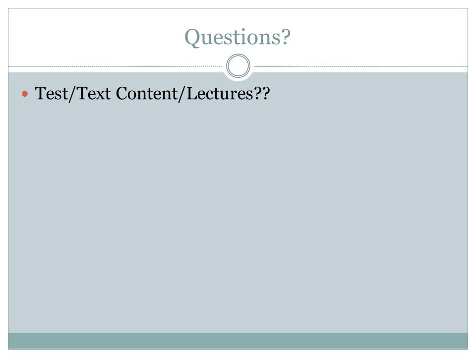 Questions? Test/Text Content/Lectures??