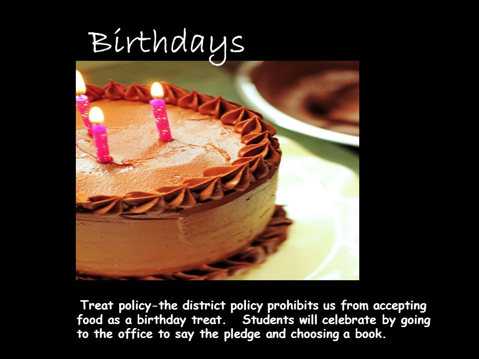 Birthdays Treat policy-the district policy prohibits us from accepting food as a birthday treat.