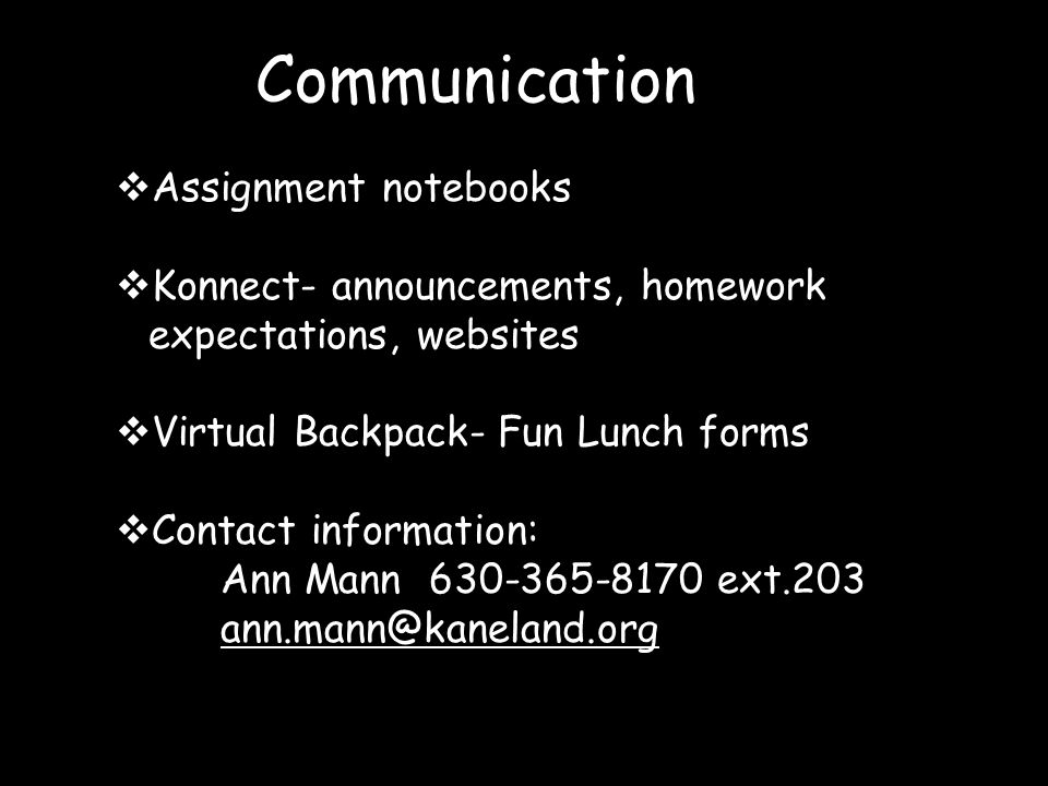 Communication  Assignment notebooks  Konnect- announcements, homework expectations, websites  Virtual Backpack- Fun Lunch forms  Contact information: Ann Mann 630-365-8170 ext.203 ann.mann@kaneland.org