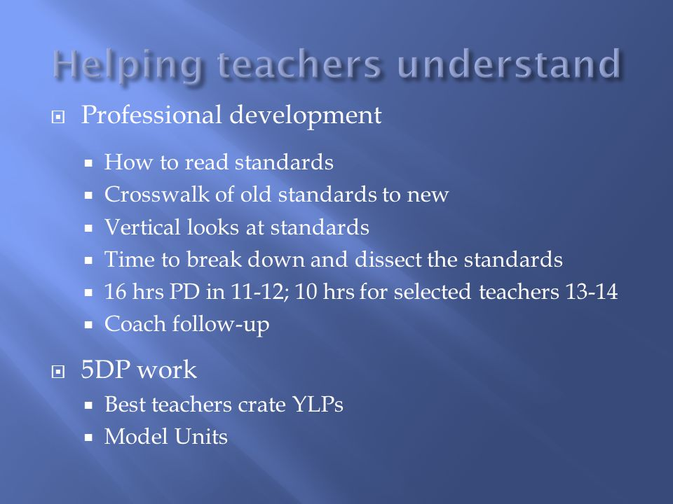  Professional development  How to read standards  Crosswalk of old standards to new  Vertical looks at standards  Time to break down and dissect the standards  16 hrs PD in 11-12; 10 hrs for selected teachers 13-14  Coach follow-up  5DP work  Best teachers crate YLPs  Model Units