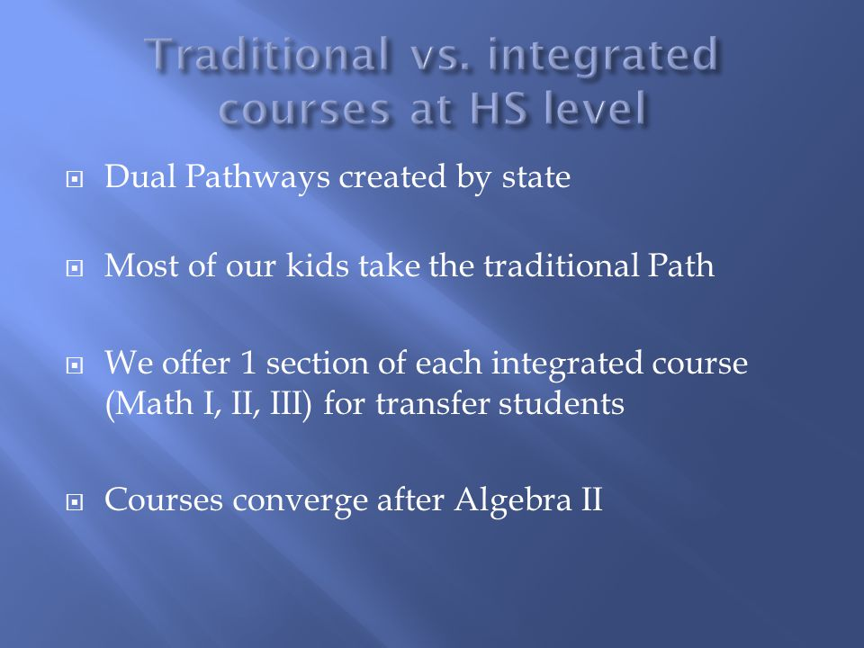  Dual Pathways created by state  Most of our kids take the traditional Path  We offer 1 section of each integrated course (Math I, II, III) for transfer students  Courses converge after Algebra II